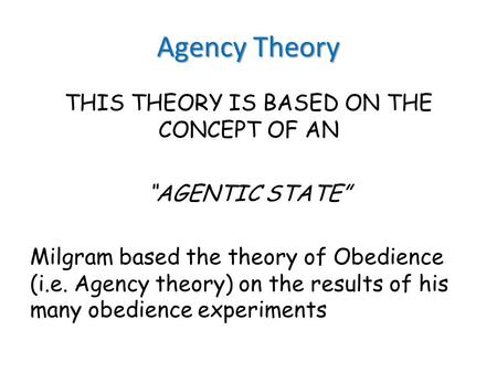 "Agency Theory THIS THEORY IS BASED ON THE CONCEPT OF AN ""AGENTIC STATE"" Milgram based the theory of Obedience (i.e. Agency theory) on the results of his."