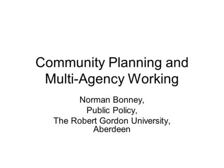 Community Planning and Multi-Agency Working Norman Bonney, Public Policy, The Robert Gordon University, Aberdeen.