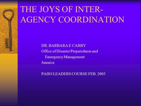 THE JOYS OF INTER- AGENCY COORDINATION DR. BARBARA E CARBY Office of Disaster Preparedness and Emergency Management Jamaica PAHO LEADERS COURSE FEB. 2003.