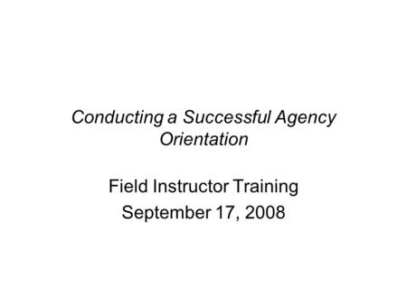 Conducting a Successful Agency Orientation Field Instructor Training September 17, 2008.