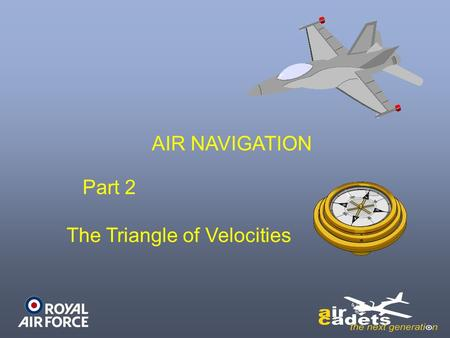 AIR NAVIGATION Part 2 The Triangle of Velocities.