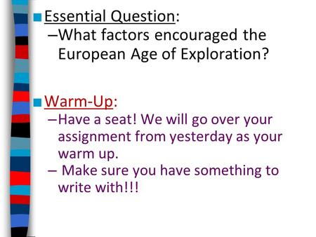 ■ Essential Question: – What factors encouraged the European Age of Exploration? ■ Warm-Up: – Have a seat! We will go over your assignment from yesterday.