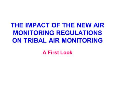 THE IMPACT OF THE NEW AIR MONITORING REGULATIONS ON TRIBAL AIR MONITORING A First Look.