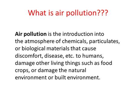 What is air pollution??? Air pollution is the introduction into the atmosphere of chemicals, particulates, or biological materials that cause discomfort,