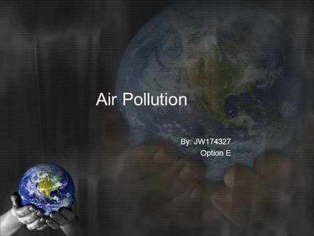 Air Pollution By: JW174327 Option E. What is an Air pollutant? What are the Sources of Air pollution? What are the effects of Air pollution? What are.
