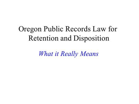 Oregon Public Records Law for Retention and Disposition What it Really Means.