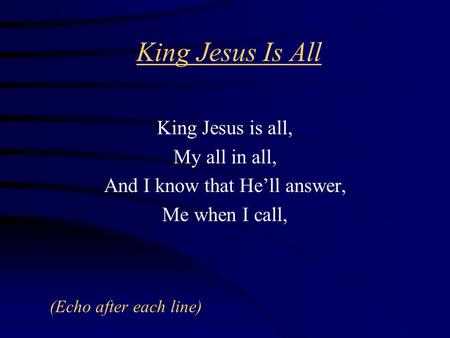 King Jesus Is All King Jesus is all, My all in all, And I know that He'll answer, Me when I call, (Echo after each line)