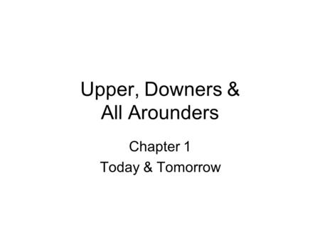 Upper, Downers & All Arounders Chapter 1 Today & Tomorrow.
