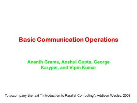 Basic Communication Operations Ananth Grama, Anshul Gupta, George Karypis, and Vipin Kumar To accompany the text ``Introduction to Parallel Computing'',