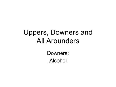 Uppers, Downers and All Arounders Downers: Alcohol.