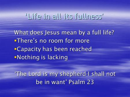'Life in all its fullness ' What does Jesus mean by a full life?  There's no room for more  Capacity has been reached  Nothing is lacking 'The Lord.