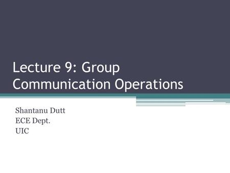 Lecture 9: Group Communication Operations Shantanu Dutt ECE Dept. UIC.