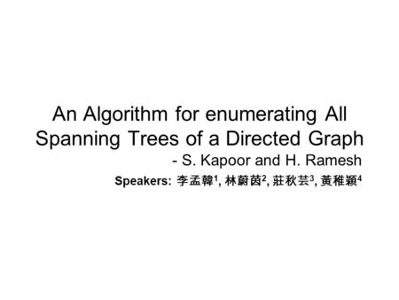 An Algorithm for enumerating All Spanning Trees of a Directed Graph - S. Kapoor and H. Ramesh Speakers: 李孟韓 1, 林蔚茵 2, 莊秋芸 3, 黃稚穎 4.
