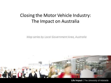 Closing the Motor Vehicle Industry: The Impact on Australia Map series by Local Government Area, Australia Date.