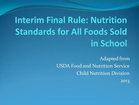 Interim Final Rule: Nutrition Standards for All Foods Sold in School Adapted from USDA Food and Nutrition Service Child Nutrition Division 2013 1.