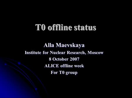 T0 offline status Alla Maevskaya Institute for Nuclear Research, Moscow 8 October 2007 ALICE offline week For T0 group.