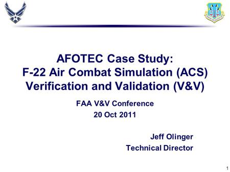1 AFOTEC Case Study: F-22 Air Combat Simulation (ACS) Verification and Validation (V&V) FAA V&V Conference 20 Oct 2011 Jeff Olinger Technical Director.