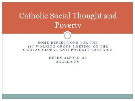 SOME REFLECTIONS FOR THE 1ST WORKING GROUP MEETING ON THE CARITAS GLOBAL ANTI-POVERTY CAMPAIGN HELEN ALFORD OP ANGELICUM Catholic Social Thought and Poverty.