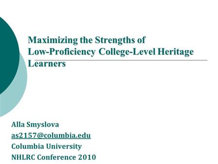 Maximizing the Strengths of Low-Proficiency College-Level Heritage Learners Alla Smyslova Columbia University NHLRC Conference 2010.