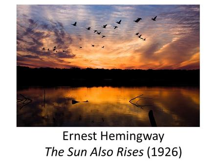 "Ernest Hemingway The Sun Also Rises (1926). Ernest Hemingway (1899-1961) Hemingway: ""Unless you have geography, background, you have nothing."" - George."