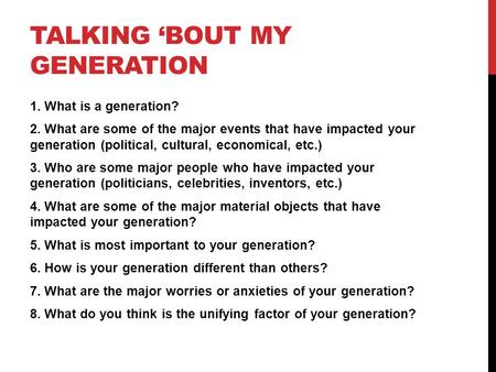 TALKING 'BOUT MY GENERATION 1. What is a generation? 2. What are some of the major events that have impacted your generation (political, cultural, economical,