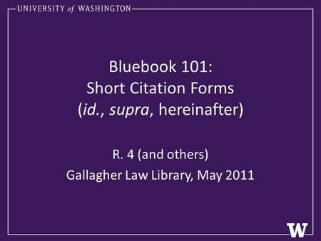 Bluebook 101: Short Citation Forms (id., supra, hereinafter) R. 4 (and others) Gallagher Law Library, May 2011.
