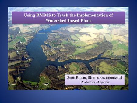 Using RMMS to Track the Implementation of Watershed-based Plans Scott Ristau, Illinois Environmental Protection Agency.