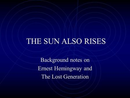THE SUN ALSO RISES Background notes on Ernest Hemingway and The Lost Generation.