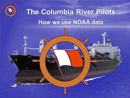 The Columbia River Pilots How we use NOAA data. The Columbia River Pilots An association of 42 Professional Mariners licensed by the State and Federal.