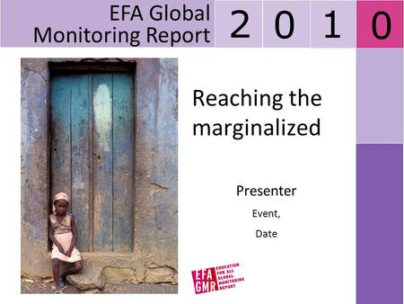 Reaching the marginalized Presenter Event, Date EFA Global Monitoring Report 2 0 1 0.