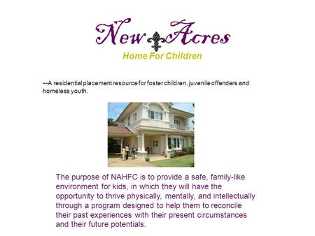 New Acres Home For Children -- A residential placement resource for foster children, juvenile offenders and homeless youth. The purpose of NAHFC is to.