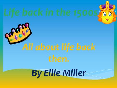 Life back in the 1500s All about life back then. By Ellie Miller.