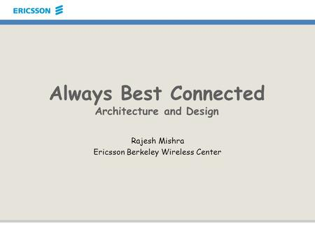 Always Best Connected Architecture and Design Rajesh Mishra Ericsson Berkeley Wireless Center.