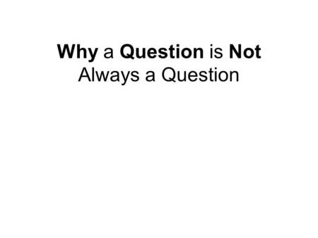 Why a Question is Not Always a Question. Ask NO questions and we get no information.