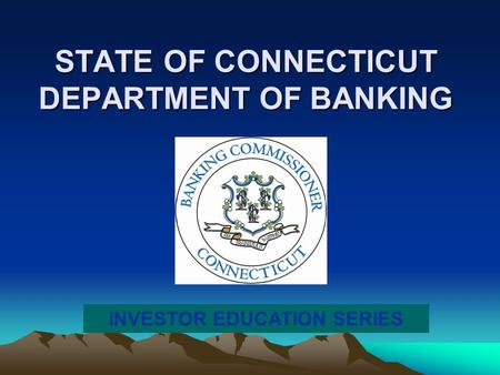 STATE OF CONNECTICUT DEPARTMENT OF BANKING INVESTOR EDUCATION SERIES.