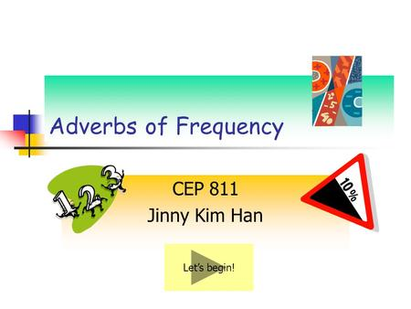 Adverbs of Frequency CEP 811 Jinny Kim Han Let's begin!