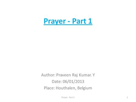 Prayer - Part 1 Author: Praveen Raj Kumar. Y Date: 06/01/2013 Place: Houthalen, Belgium 1Prayer - Part 1.