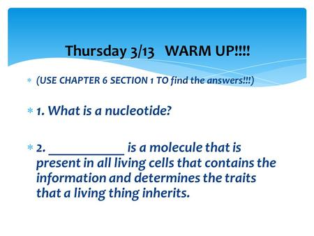Thursday 3/13 WARM UP!!!!  (USE CHAPTER 6 SECTION 1 TO find the answers!!!)  1. What is a nucleotide?  2. ___________ is a molecule that is present.
