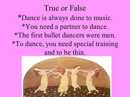 True or False * Dance is always done to music. *You need a partner to dance. *The first ballet dancers were men. *To dance, you need special training and.