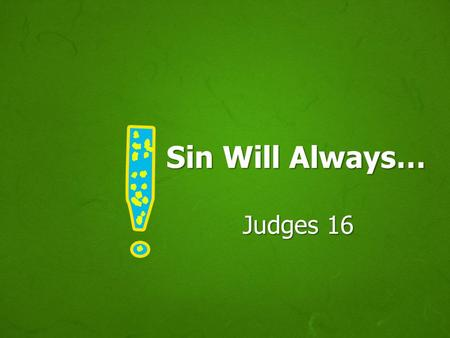 Sin Will Always… Judges 16. SIN Sin is deceitful, Heb. 3:12-13 Sin never delivers what it offers, Heb. 11:25; 2 Pet. 2:17-19 Example: Samson, Heb. 11:32.