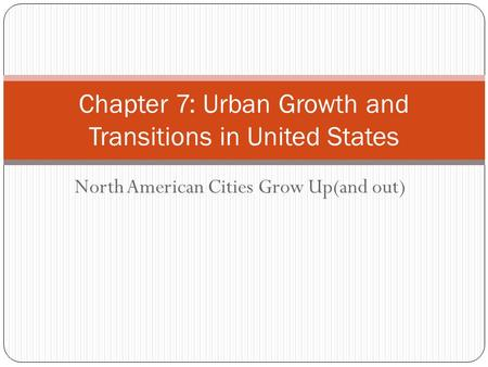 North American Cities Grow Up(and out) Chapter 7: Urban Growth and Transitions in United States.