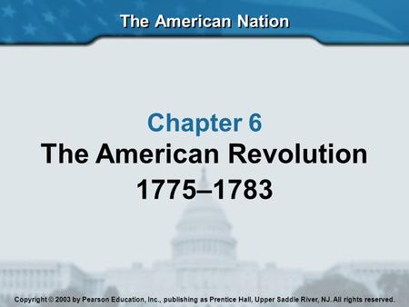 The American Nation Chapter 6 The American Revolution 1775–1783 Copyright © 2003 by Pearson Education, Inc., publishing as Prentice Hall, Upper Saddle.