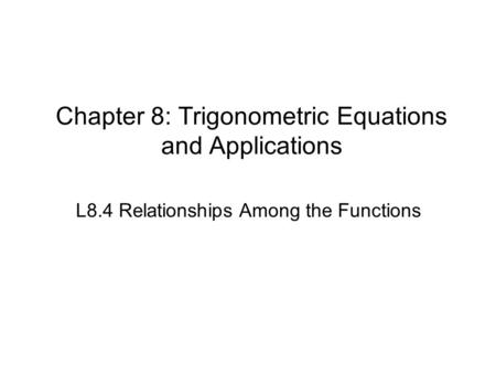 Chapter 8: Trigonometric Equations and Applications L8.4 Relationships Among the Functions.