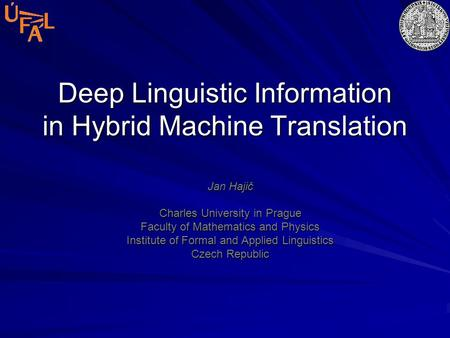 Deep Linguistic Information in Hybrid Machine Translation Jan Hajič Charles University in Prague Faculty of Mathematics and Physics Institute of Formal.