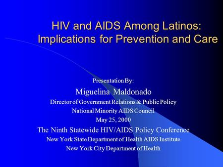 HIV and AIDS Among Latinos: Implications for Prevention and Care Presentation By: Miguelina Maldonado Director of Government Relations & Public Policy.