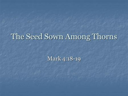 The Seed Sown Among Thorns Mark 4:18-19. The Parable of the Sower Farmer = God, or people sharing the Gospel Farmer = God, or people sharing the Gospel.
