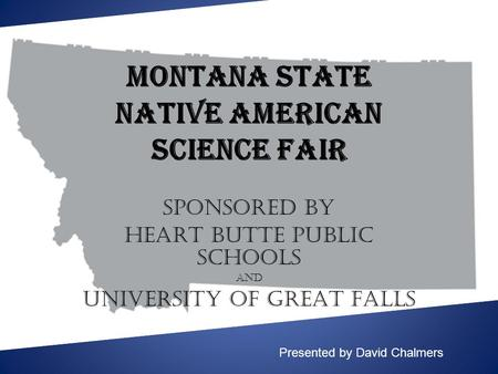 Montana State Native American Science Fair SPONSORED BY HEART BUTTE PUBLIC SCHOOLS AND UNIVERSITY of GREAT FALLS Presented by David Chalmers.