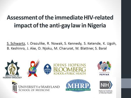 Assessment of the immediate HIV-related impact of the anti-gay law in Nigeria S. Schwartz, I. Orazulike, R. Nowak, S. Kennedy, S. Ketende, K. Ugoh, B.