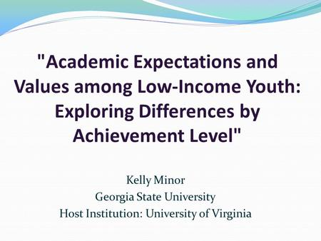 Academic Expectations and Values among Low-Income Youth: Exploring Differences by Achievement Level Kelly Minor Georgia State University Host Institution: