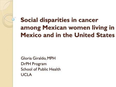 Social disparities in cancer among Mexican women living in Mexico and in the United States Gloria Giraldo, MPH DrPH Program School of Public Health UCLA.